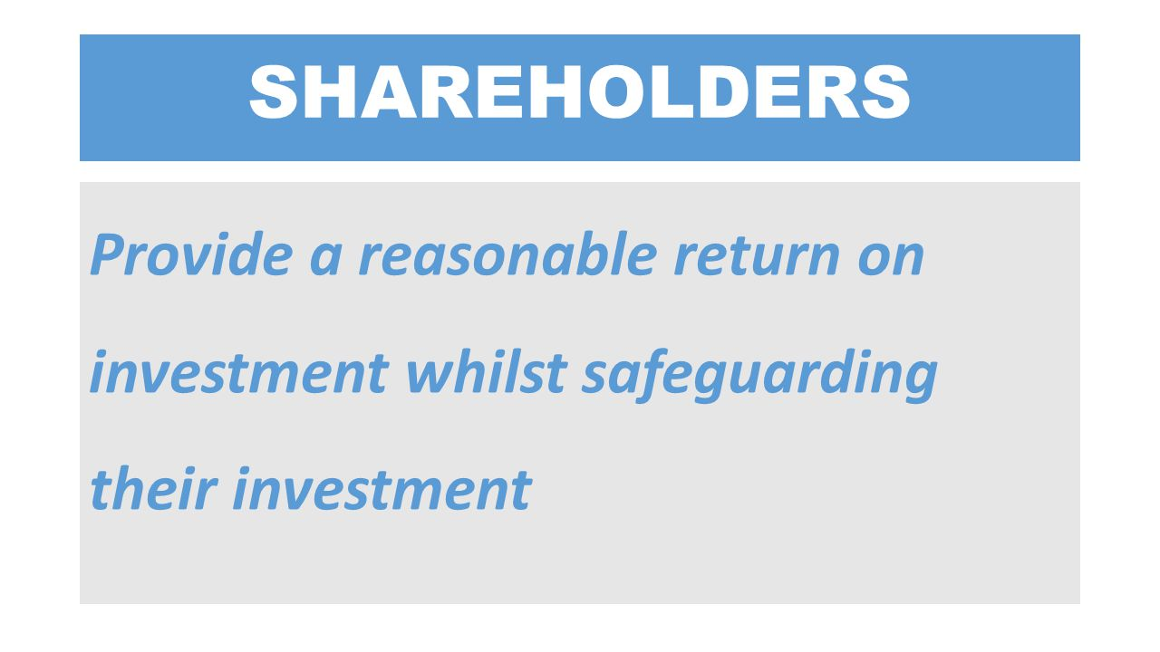 SHAREHOLDERS Provide a reasonable return on investment whilst safeguarding their investment