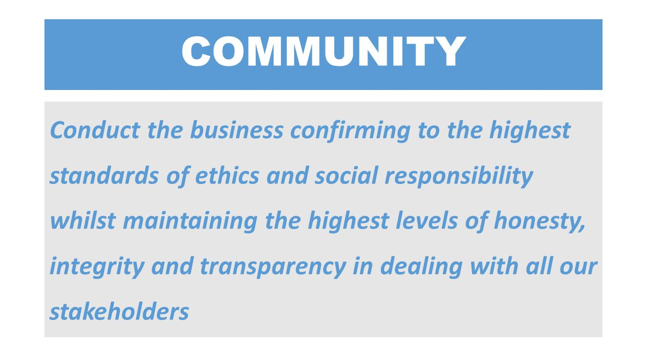 COMMUNITY Conduct the business confirming to the highest standards of ethics and social responsibility whilst maintaining the highest levels of honest