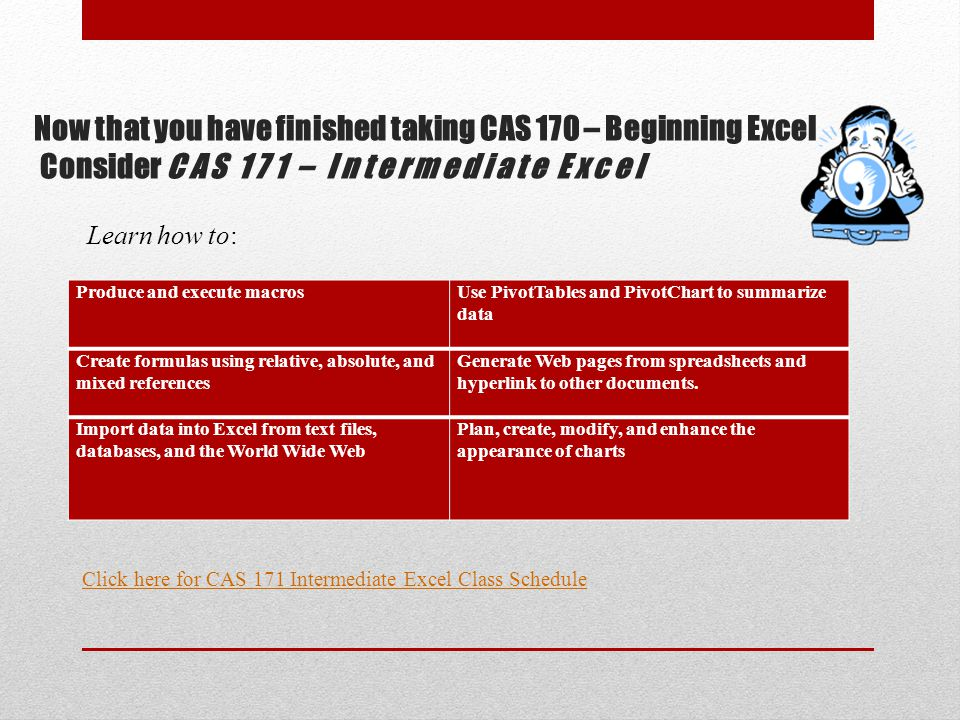 Now that you have finished taking CAS 170 – Beginning Excel Consider CAS 171 – Intermediate Excel Produce and execute macrosUse PivotTables and PivotC