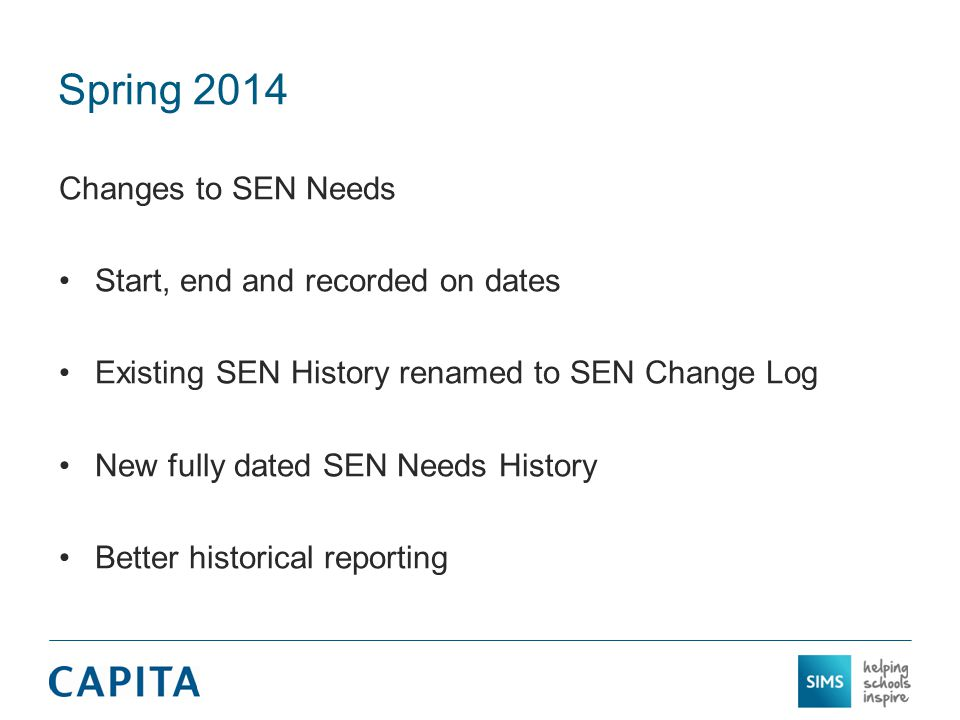 Spring 2014 Changes to SEN Needs Start, end and recorded on dates Existing SEN History renamed to SEN Change Log New fully dated SEN Needs History Better historical reporting