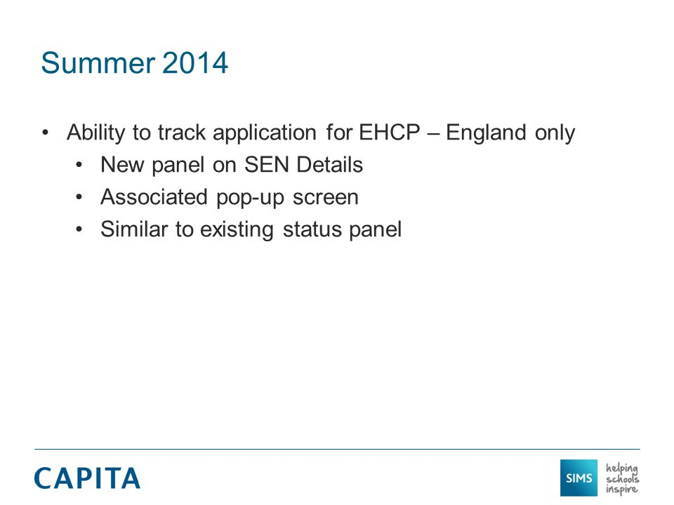 Summer 2014 Ability to track application for EHCP – England only New panel on SEN Details Associated pop-up screen Similar to existing status panel