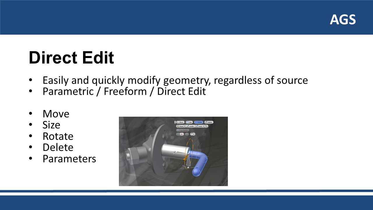 AGS Direct Edit Easily and quickly modify geometry, regardless of source Parametric / Freeform / Direct Edit Move Size Rotate Delete Parameters