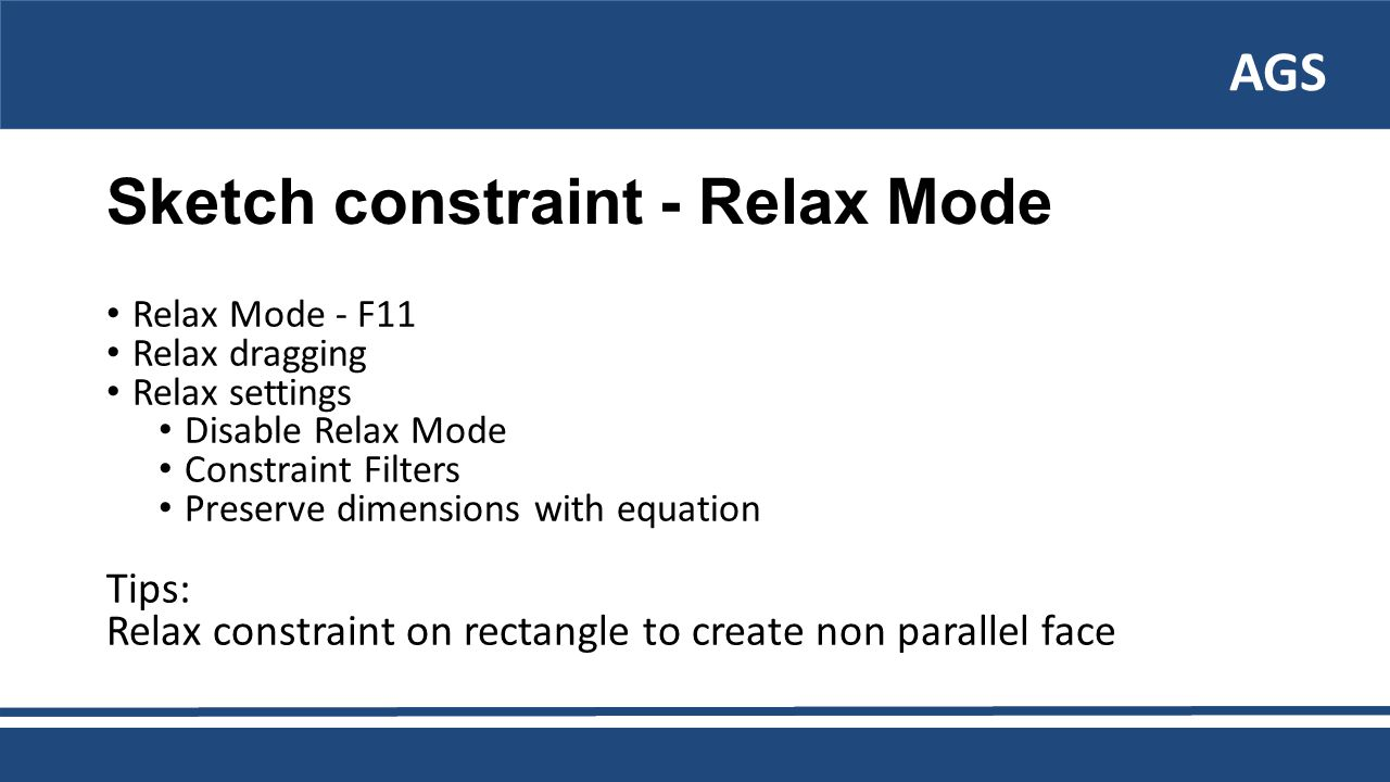 AGS Sketch constraint - Relax Mode Relax Mode - F11 Relax dragging Relax settings Disable Relax Mode Constraint Filters Preserve dimensions with equation Tips: Relax constraint on rectangle to create non parallel face
