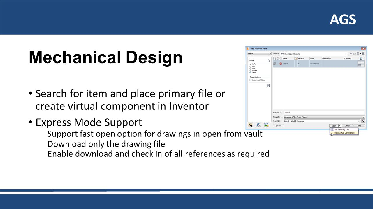 AGS Mechanical Design Search for item and place primary file or create virtual component in Inventor Express Mode Support Support fast open option for drawings in open from vault Download only the drawing file Enable download and check in of all references as required