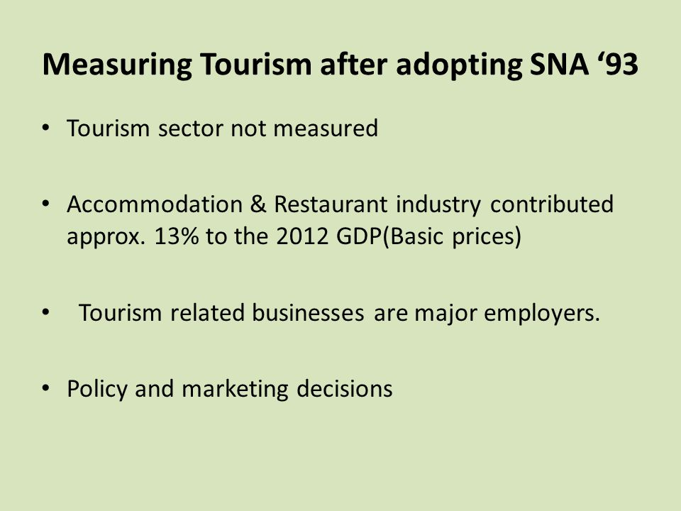 Measuring Tourism after adopting SNA '93 Tourism sector not measured Accommodation & Restaurant industry contributed approx. 13% to the 2012 GDP(Basic