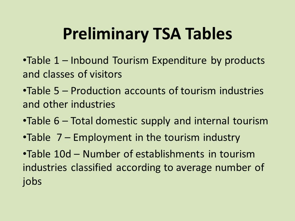 Preliminary TSA Tables Table 1 – Inbound Tourism Expenditure by products and classes of visitors Table 5 – Production accounts of tourism industries a
