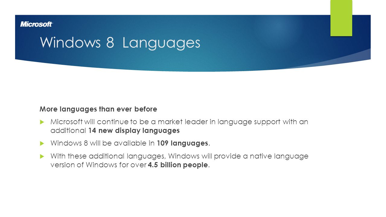 2 Windows 8 Languages More languages than ever before  Microsoft will continue to be a market leader in language support with an additional 14 new display languages  Windows 8 will be available in 109 languages.