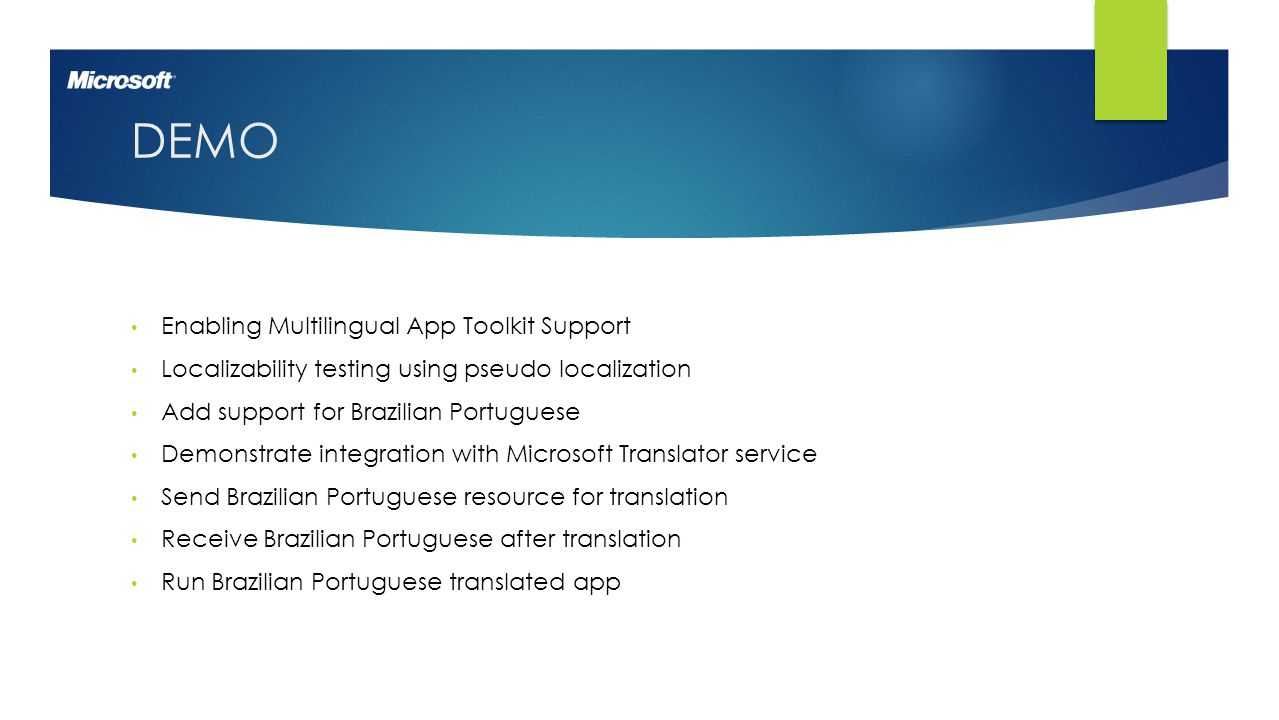 6 DEMO Enabling Multilingual App Toolkit Support Localizability testing using pseudo localization Add support for Brazilian Portuguese Demonstrate integration with Microsoft Translator service Send Brazilian Portuguese resource for translation Receive Brazilian Portuguese after translation Run Brazilian Portuguese translated app