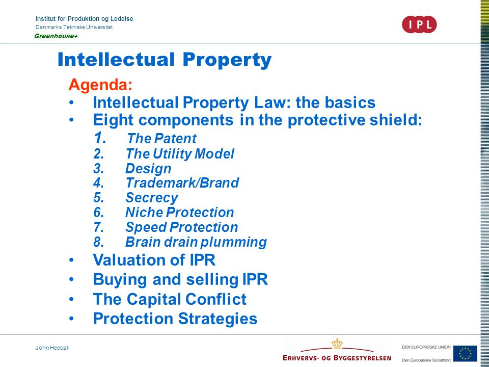 Institut for Produktion og Ledelse Danmarks Tekniske Universitet John Heebøll Greenhouse+ Intellectual Property Agenda: Intellectual Property Law: the