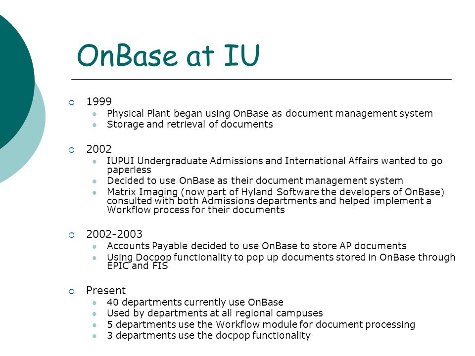 OnBase at IU  1999 Physical Plant began using OnBase as document management system Storage and retrieval of documents  2002 IUPUI Undergraduate Admissions and International Affairs wanted to go paperless Decided to use OnBase as their document management system Matrix Imaging (now part of Hyland Software the developers of OnBase) consulted with both Admissions departments and helped implement a Workflow process for their documents  2002-2003 Accounts Payable decided to use OnBase to store AP documents Using Docpop functionality to pop up documents stored in OnBase through EPIC and FIS  Present 40 departments currently use OnBase Used by departments at all regional campuses 5 departments use the Workflow module for document processing 3 departments use the docpop functionality