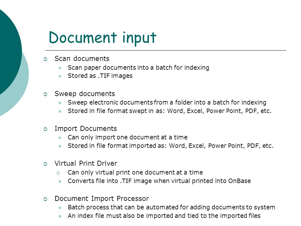 Document input  Scan documents Scan paper documents into a batch for indexing Stored as.TIF images  Sweep documents Sweep electronic documents from a folder into a batch for indexing Stored in file format swept in as: Word, Excel, Power Point, PDF, etc.