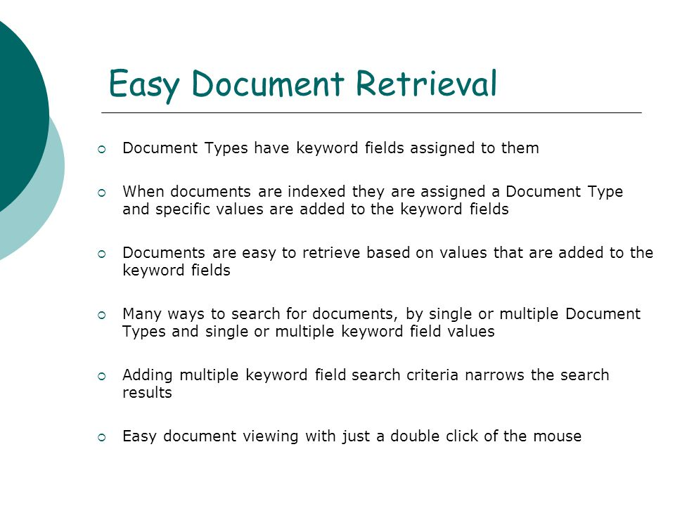 Easy Document Retrieval  Document Types have keyword fields assigned to them  When documents are indexed they are assigned a Document Type and specific values are added to the keyword fields  Documents are easy to retrieve based on values that are added to the keyword fields  Many ways to search for documents, by single or multiple Document Types and single or multiple keyword field values  Adding multiple keyword field search criteria narrows the search results  Easy document viewing with just a double click of the mouse