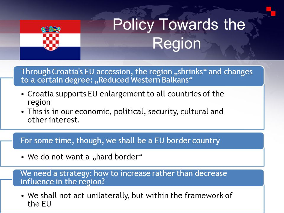 Policy Towards the Region Croatia supports EU enlargement to all countries of the region This is in our economic, political, security, cultural and other interest.