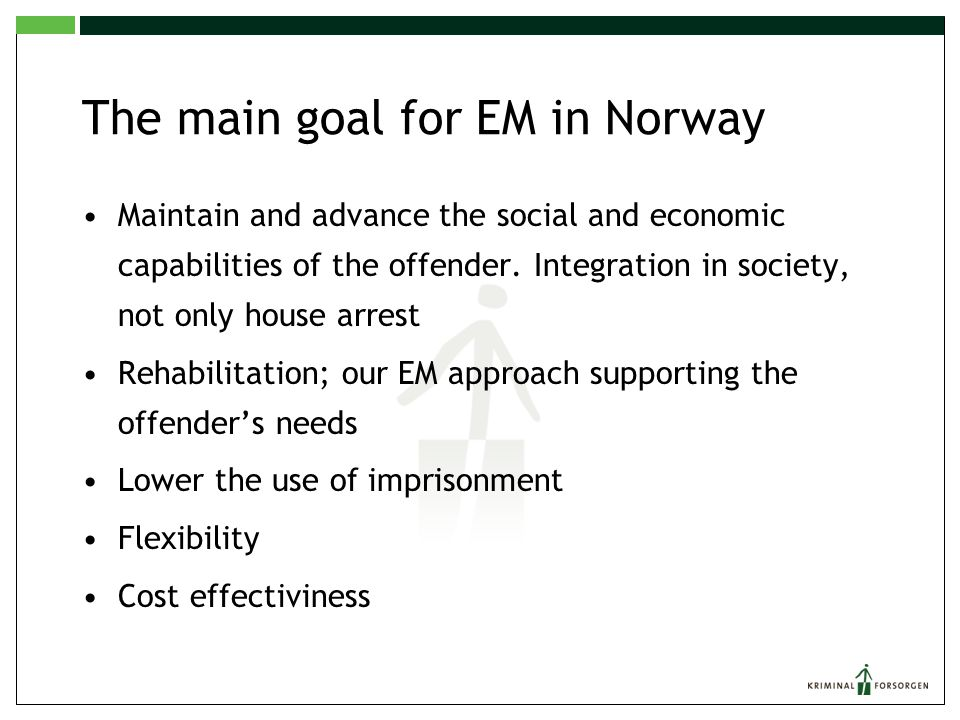 The main goal for EM in Norway Maintain and advance the social and economic capabilities of the offender. Integration in society, not only house arres