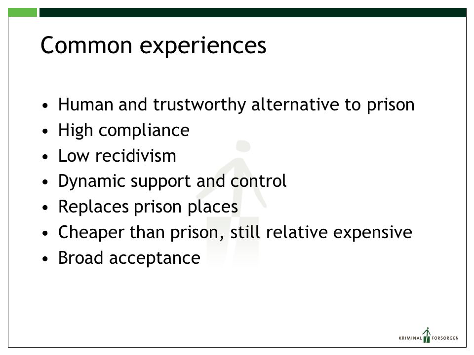 Common experiences Human and trustworthy alternative to prison High compliance Low recidivism Dynamic support and control Replaces prison places Cheap