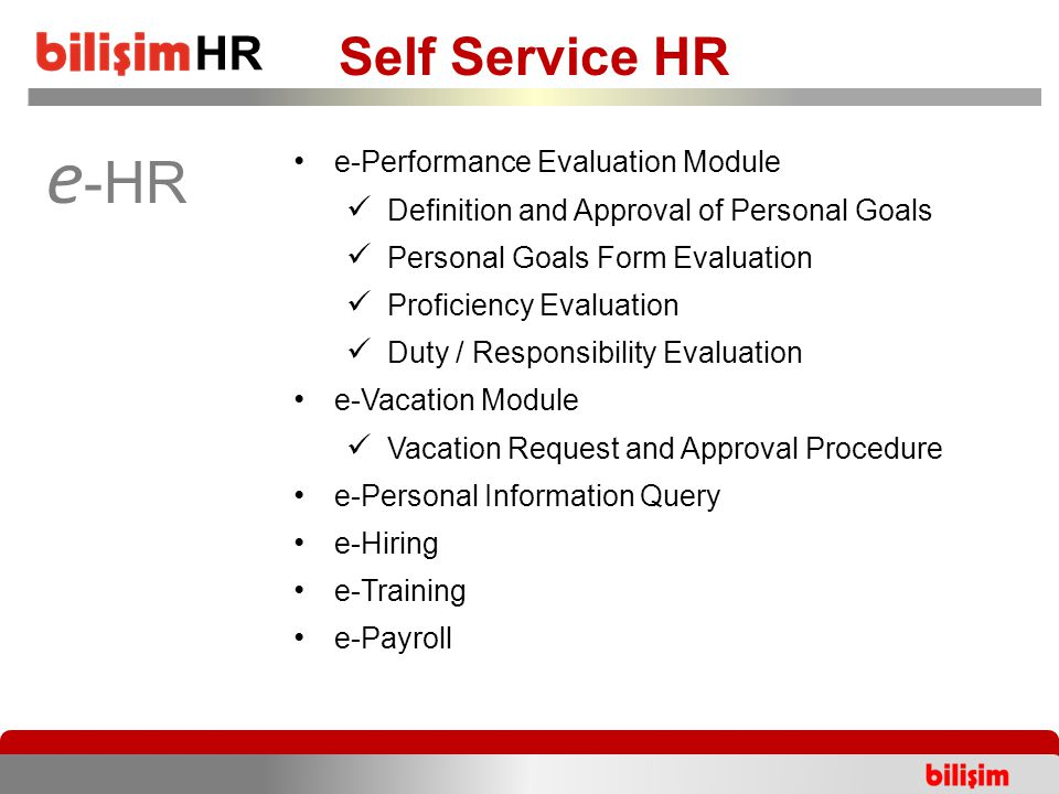 HR Self Service HR e -HR e-Performance Evaluation Module Definition and Approval of Personal Goals Personal Goals Form Evaluation Proficiency Evaluation Duty / Responsibility Evaluation e-Vacation Module Vacation Request and Approval Procedure e-Personal Information Query e-Hiring e-Training e-Payroll