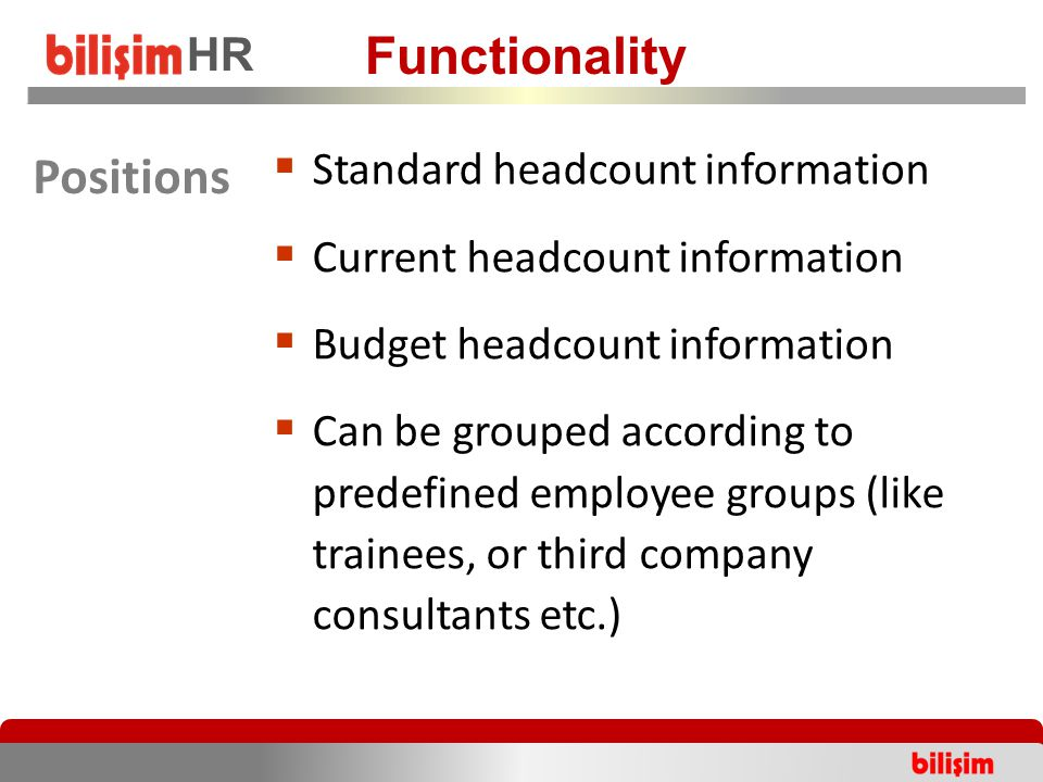  Standard headcount information  Current headcount information  Budget headcount information  Can be grouped according to predefined employee groups (like trainees, or third company consultants etc.) Functionality HR Positions