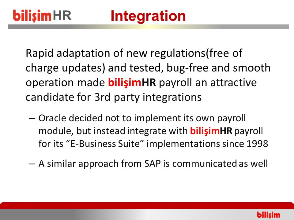 Rapid adaptation of new regulations(free of charge updates) and tested, bug-free and smooth operation made bilişimHR payroll an attractive candidate for 3rd party integrations – Oracle decided not to implement its own payroll module, but instead integrate with bilişimHR payroll for its E-Business Suite implementations since 1998 – A similar approach from SAP is communicated as well Integration HR