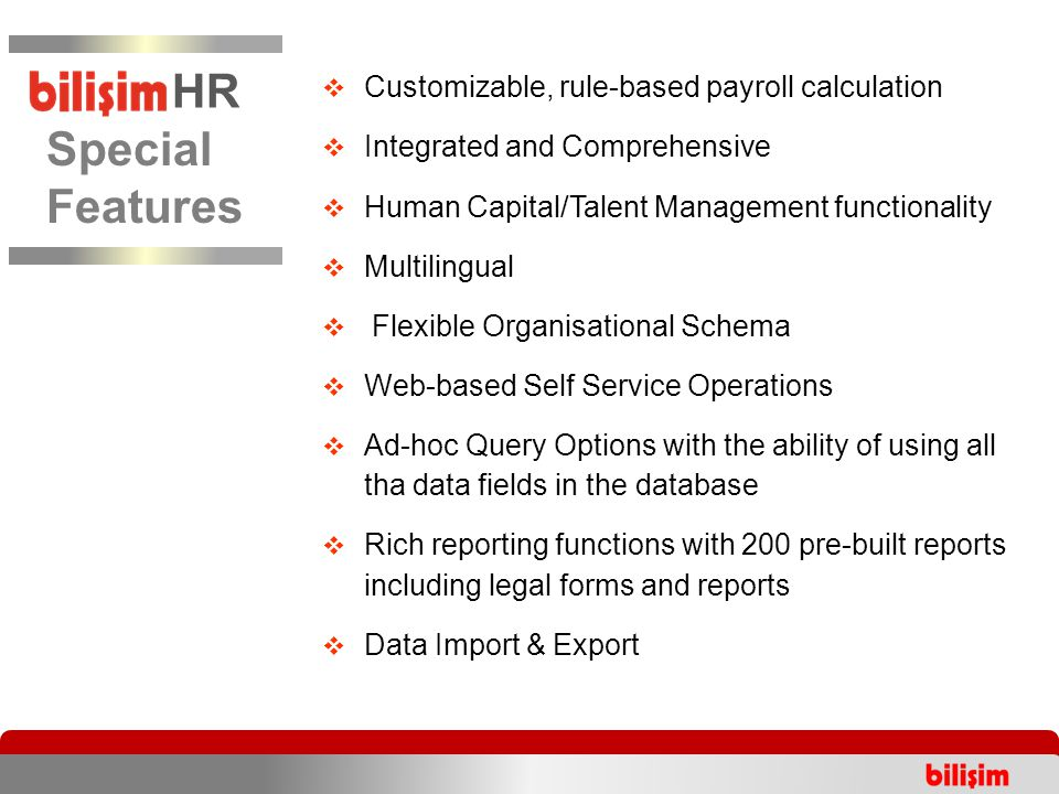  Customizable, rule-based payroll calculation  Integrated and Comprehensive  Human Capital/Talent Management functionality  Multilingual  Flexible Organisational Schema  Web-based Self Service Operations  Ad-hoc Query Options with the ability of using all tha data fields in the database  Rich reporting functions with 200 pre-built reports including legal forms and reports  Data Import & Export Special Features HR