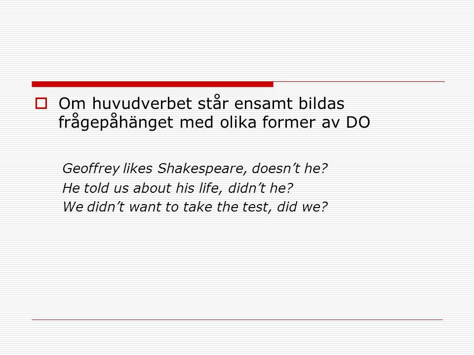  Om huvudverbet står ensamt bildas frågepåhänget med olika former av DO Geoffrey likes Shakespeare, doesn't he? He told us about his life, didn't he?
