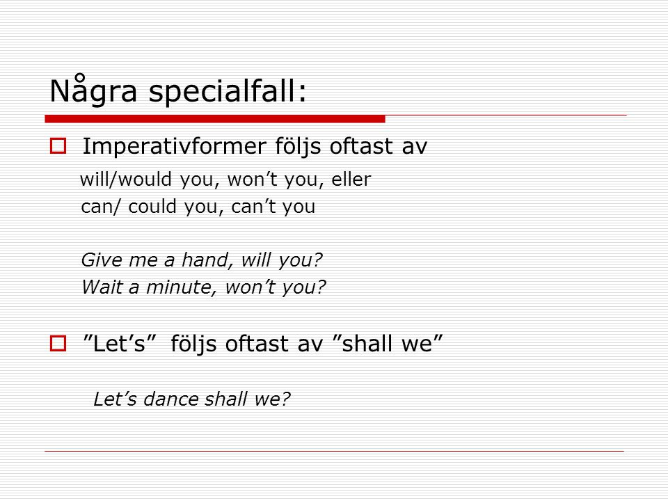 Några specialfall:  Imperativformer följs oftast av will/would you, won't you, eller can/ could you, can't you Give me a hand, will you.