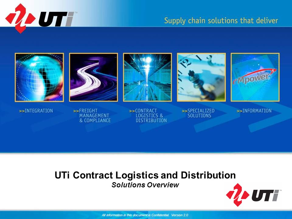 All information in this document is Confidential. Version 2.0 UTi Contract Logistics and Distribution Solutions Overview