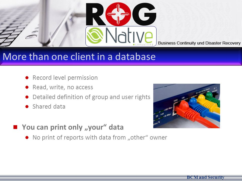 "BCM and Security More than one client in a database Record level permission Read, write, no access Detailed definition of group and user rights Shared data You can print only ""your data No print of reports with data from ""other owner"