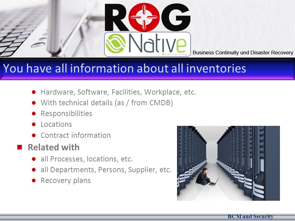 BCM and Security You have all information about all inventories Hardware, Software, Facilities, Workplace, etc.