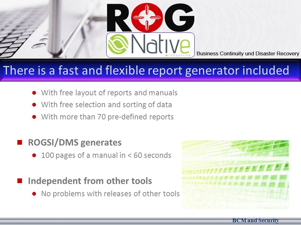 BCM and Security There is a fast and flexible report generator included With free layout of reports and manuals With free selection and sorting of data With more than 70 pre-defined reports ROGSI/DMS generates 100 pages of a manual in < 60 seconds Independent from other tools No problems with releases of other tools