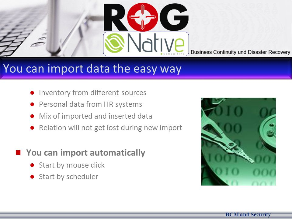 BCM and Security You can import data the easy way Inventory from different sources Personal data from HR systems Mix of imported and inserted data Relation will not get lost during new import You can import automatically Start by mouse click Start by scheduler