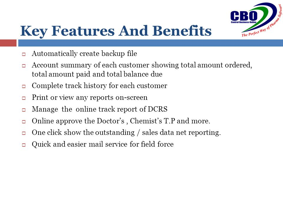  Automatically create backup file  Account summary of each customer showing total amount ordered, total amount paid and total balance due  Complete track history for each customer  Print or view any reports on-screen  Manage the online track report of DCRS  Online approve the Doctor's, Chemist's T.P and more.