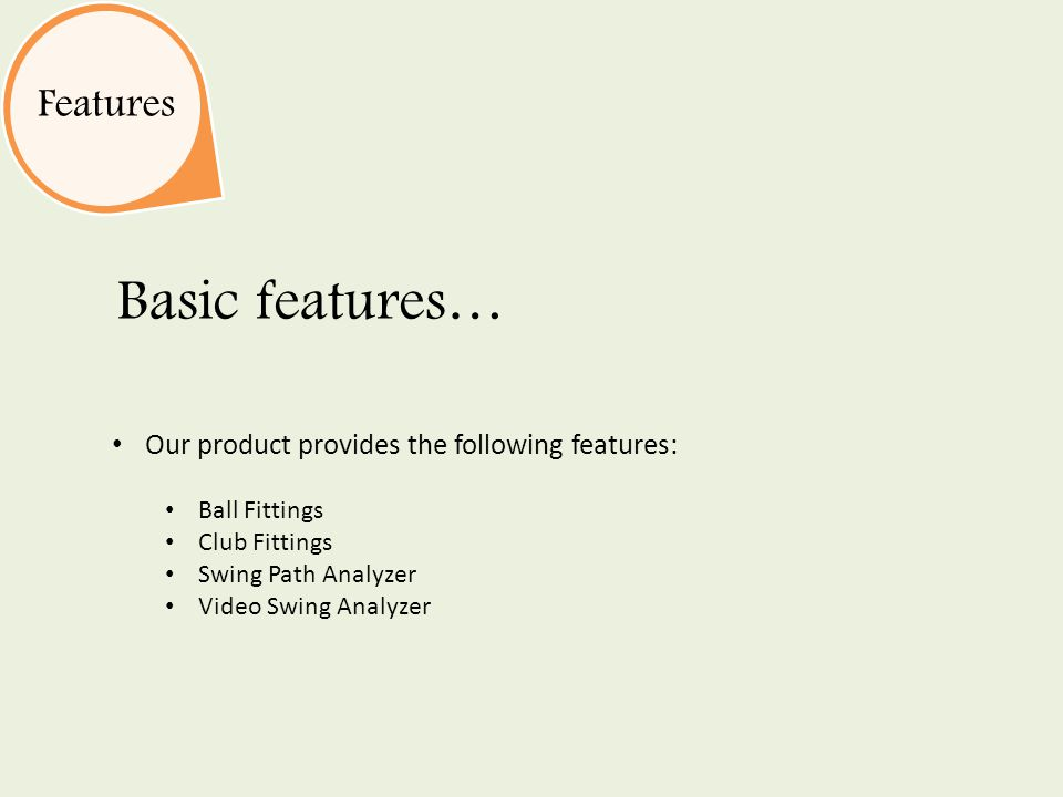 Features Basic features… Our product provides the following features: Ball Fittings Club Fittings Swing Path Analyzer Video Swing Analyzer