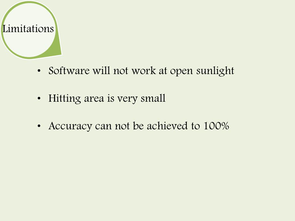 Software will not work at open sunlight Hitting area is very small Accuracy can not be achieved to 100% Limitations