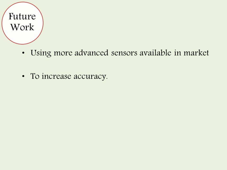 Using more advanced sensors available in market To increase accuracy. Future Work