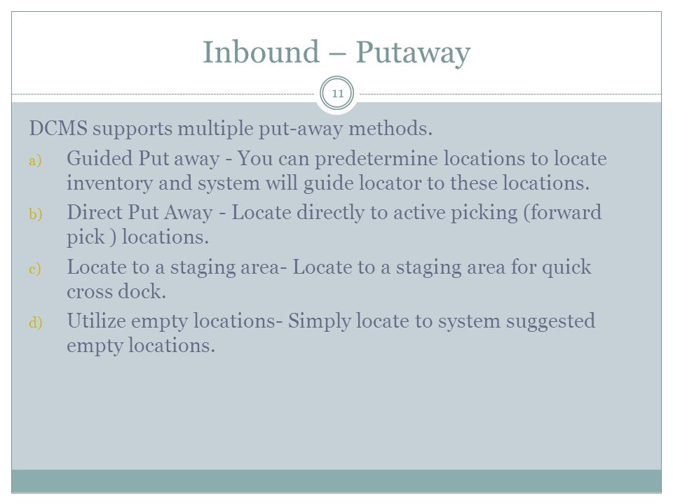 Inbound – Putaway 11 DCMS supports multiple put-away methods. a) Guided Put away - You can predetermine locations to locate inventory and system will
