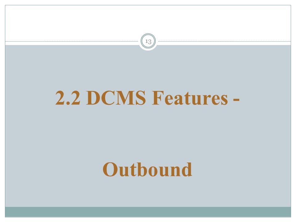 13 2.2 DCMS Features - Outbound