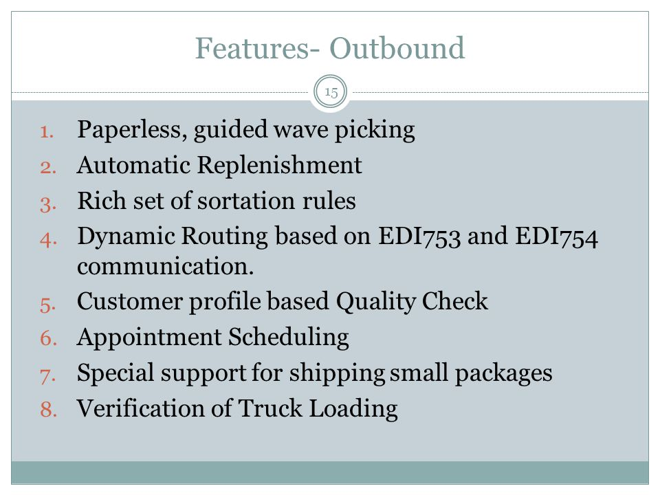 Features- Outbound 15 1. Paperless, guided wave picking 2. Automatic Replenishment 3. Rich set of sortation rules 4. Dynamic Routing based on EDI753 a
