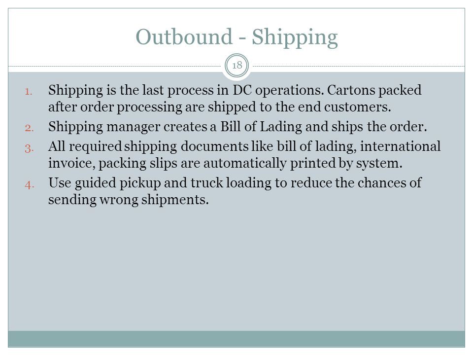 Outbound - Shipping 18 1. Shipping is the last process in DC operations. Cartons packed after order processing are shipped to the end customers. 2. Sh