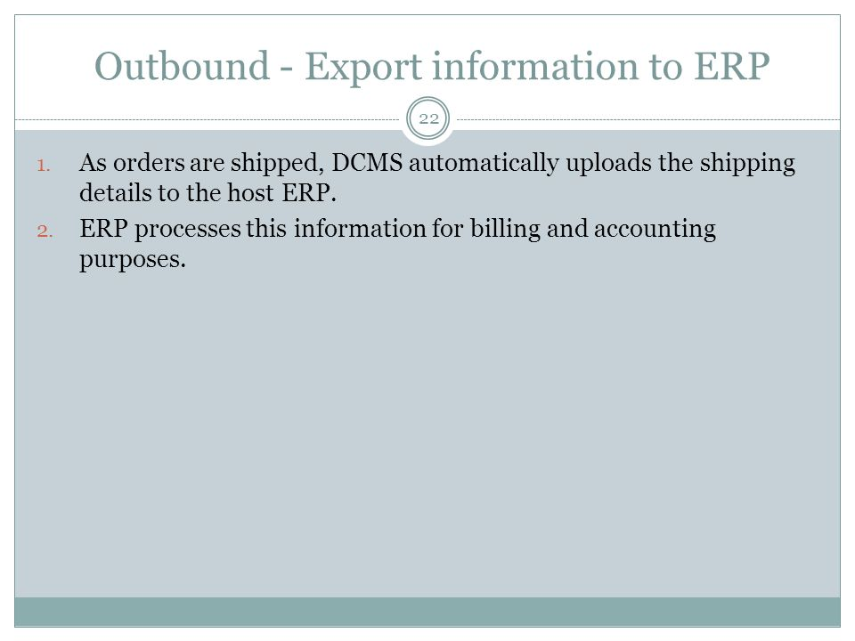 Outbound - Export information to ERP 22 1. As orders are shipped, DCMS automatically uploads the shipping details to the host ERP. 2. ERP processes th