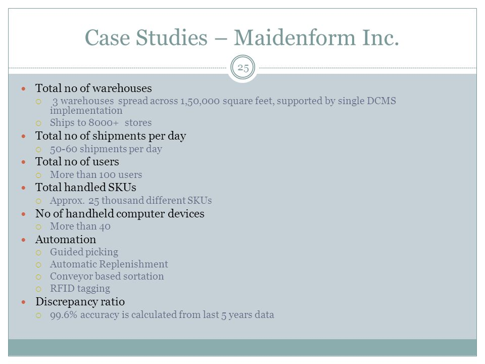Case Studies – Maidenform Inc. 25 Total no of warehouses  3 warehouses spread across 1,50,000 square feet, supported by single DCMS implementation 
