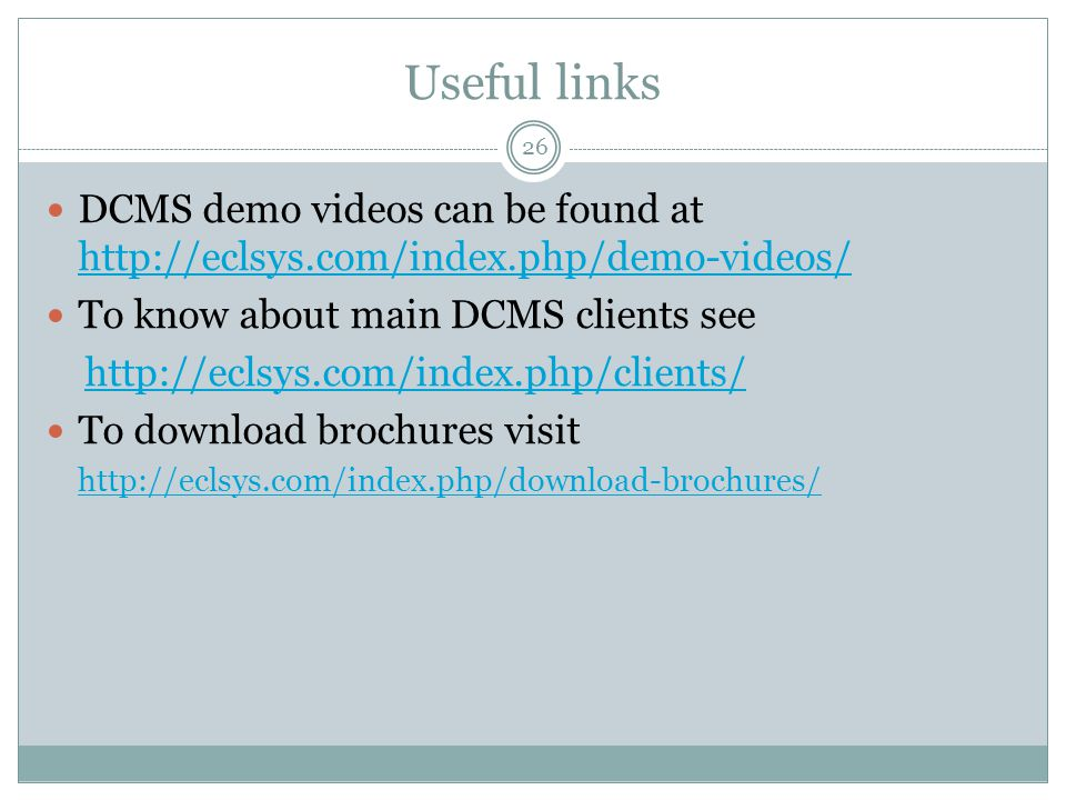 Useful links 26 DCMS demo videos can be found at http://eclsys.com/index.php/demo-videos/ http://eclsys.com/index.php/demo-videos/ To know about main DCMS clients see http://eclsys.com/index.php/clients/ To download brochures visit http://eclsys.com/index.php/download-brochures/