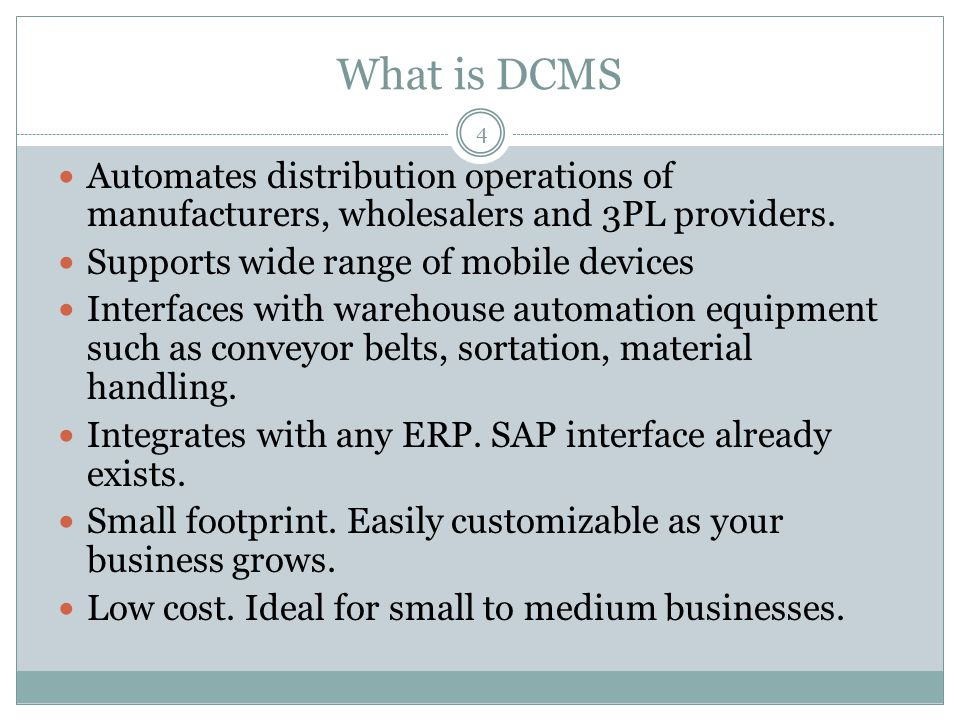 What is DCMS 4 Automates distribution operations of manufacturers, wholesalers and 3PL providers. Supports wide range of mobile devices Interfaces wit