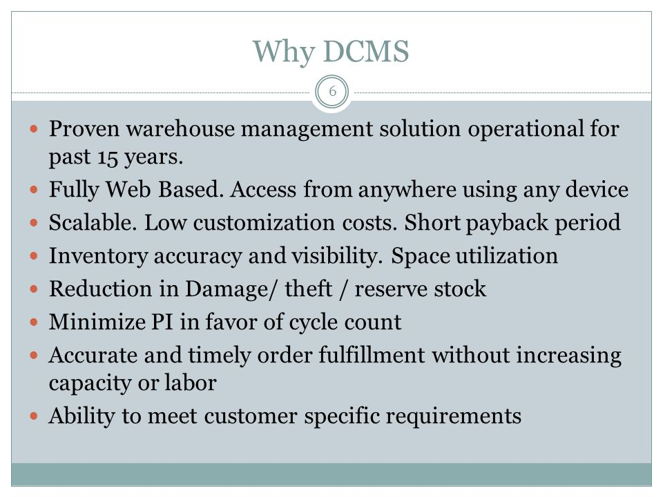 Why DCMS 6 Proven warehouse management solution operational for past 15 years. Fully Web Based. Access from anywhere using any device Scalable. Low cu