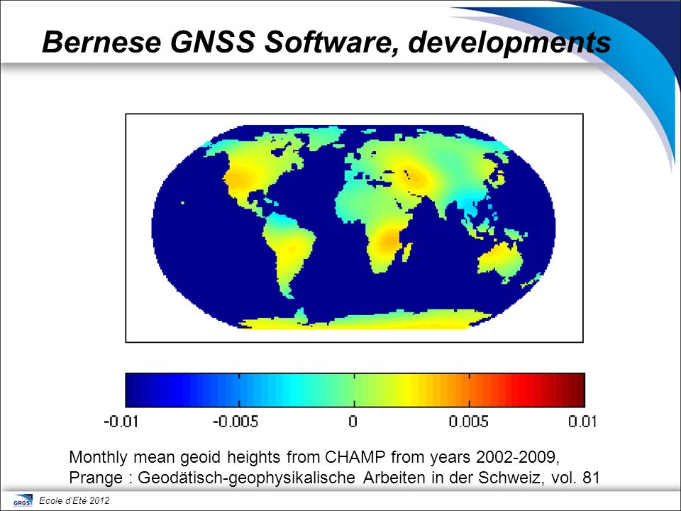 Ecole d'Eté 2012 Bernese GNSS Software, developments Monthly mean geoid heights from CHAMP from years 2002-2009, Prange : Geodätisch-geophysikalische