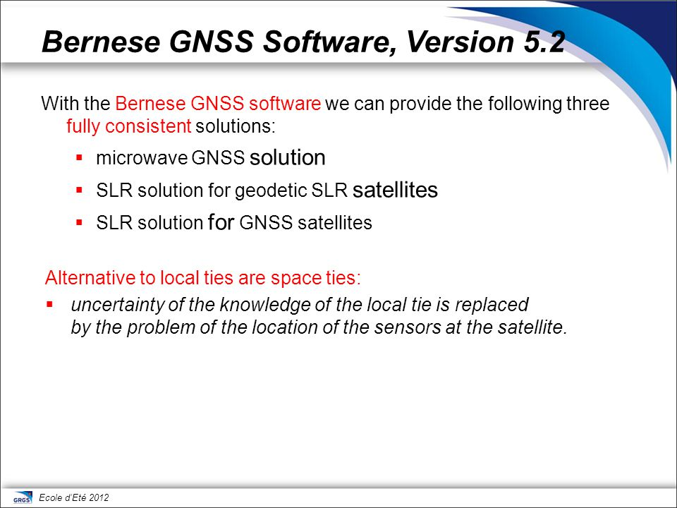 Ecole d'Eté 2012 Bernese GNSS Software, Version 5.2 With the Bernese GNSS software we can provide the following three fully consistent solutions:  mi