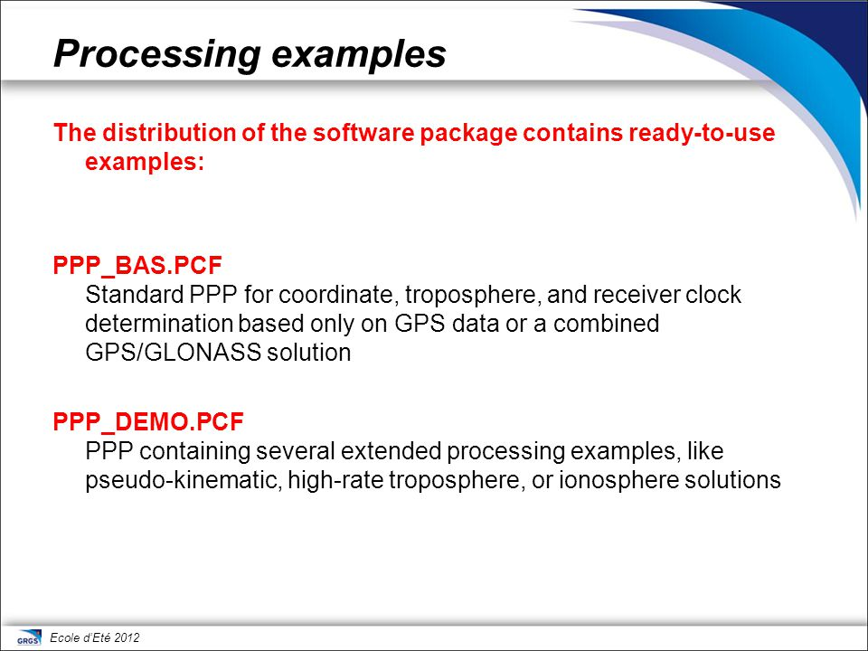 Ecole d'Eté 2012 Processing examples The distribution of the software package contains ready-to-use examples: PPP_BAS.PCF Standard PPP for coordinate,