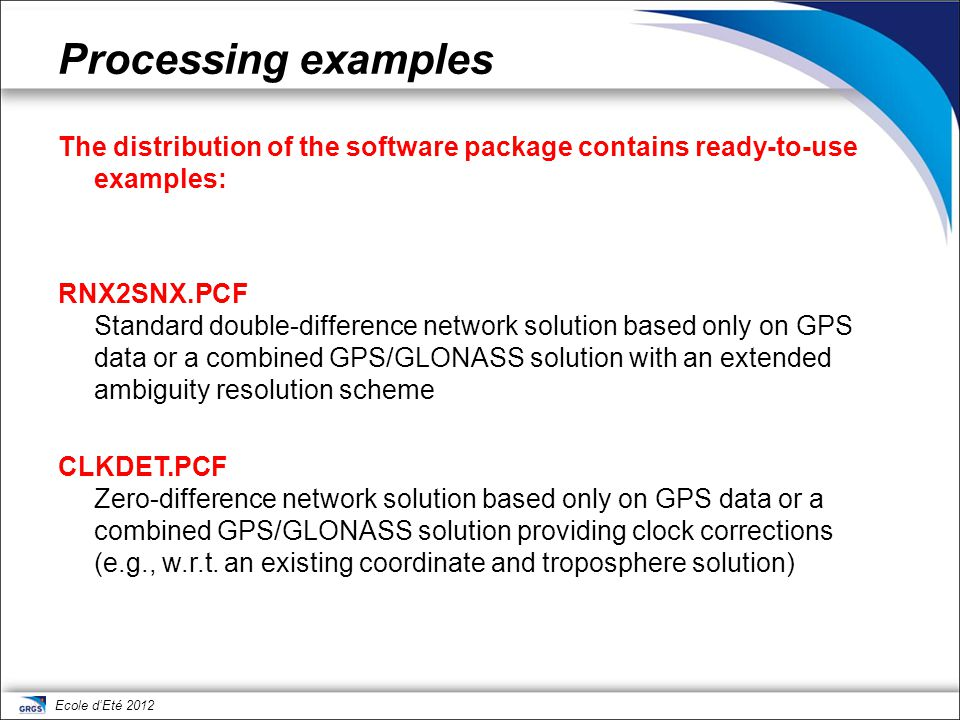 Ecole d'Eté 2012 Processing examples The distribution of the software package contains ready-to-use examples: RNX2SNX.PCF Standard double-difference n