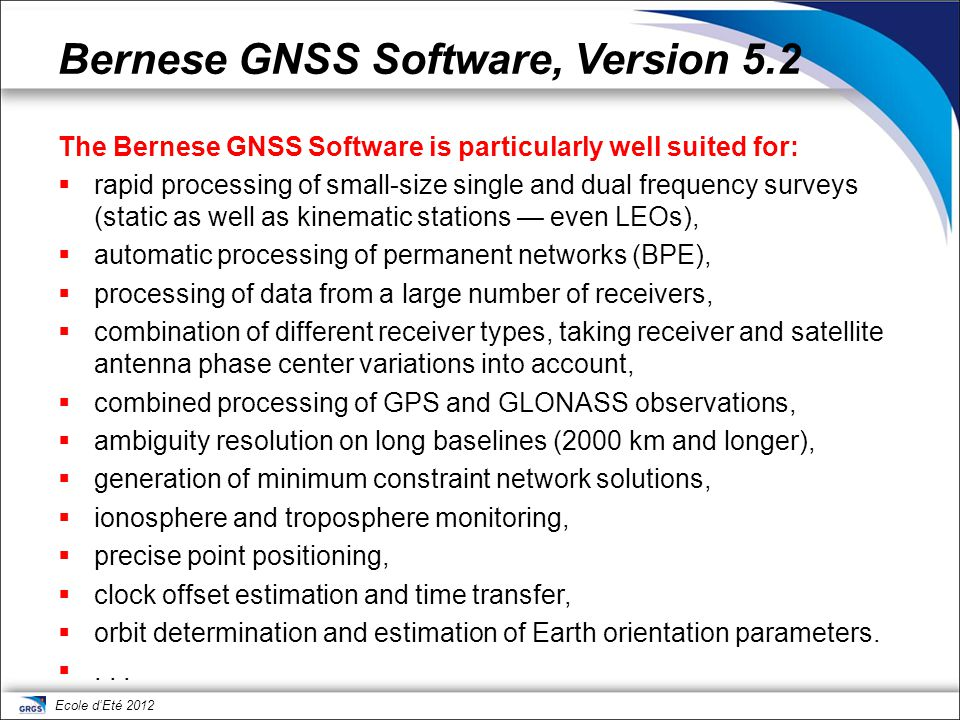 Ecole d'Eté 2012 Program structure  Processing Part: Programs for code processing (single station), single/dual frequency code and phase pre-processing, parameter estimation based on GPS and/or GLONASS observations (pgm.