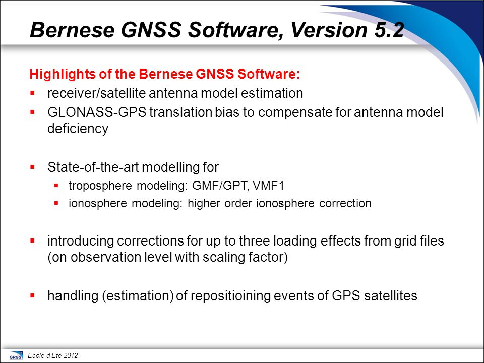 Ecole d'Eté 2012 Bernese GNSS Software, Version 5.2 The Bernese GNSS Software supports all important international formats:  RINEX for observations, navigation messages, meteo data (input)  SP3c for precise orbits (input/output)  IGS/IERS for pole information (input/output)  Clock RINEX for satellite and station clocks (input/output)  IONEX for regional and global ionosphere models (output)  SINEX for solutions and meta–information (input/output)  Troposphere SINEX for troposphere parameter estimates (output)  ANTEX for antenna phase center offsets and variations (input)  Vienna Grid Files coefficients for VMF1 corrections (input)