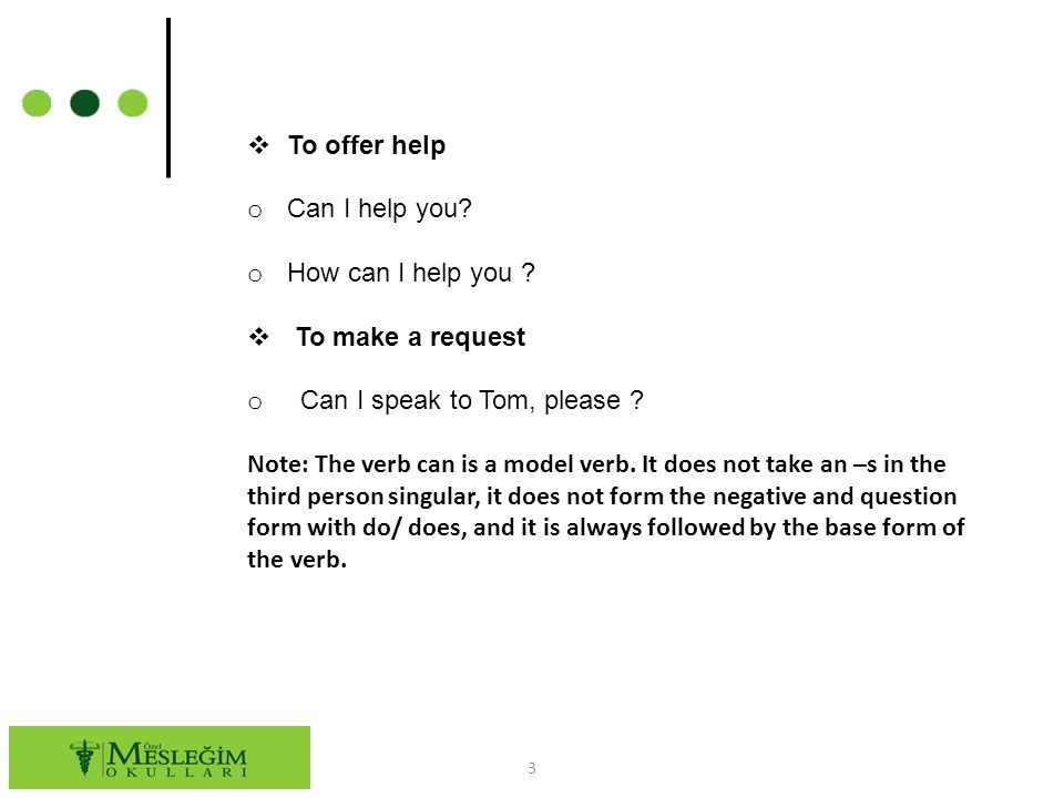 3  To offer help o Can I help you? o How can I help you ?  To make a request o Can I speak to Tom, please ? Note: The verb can is a model verb. It d